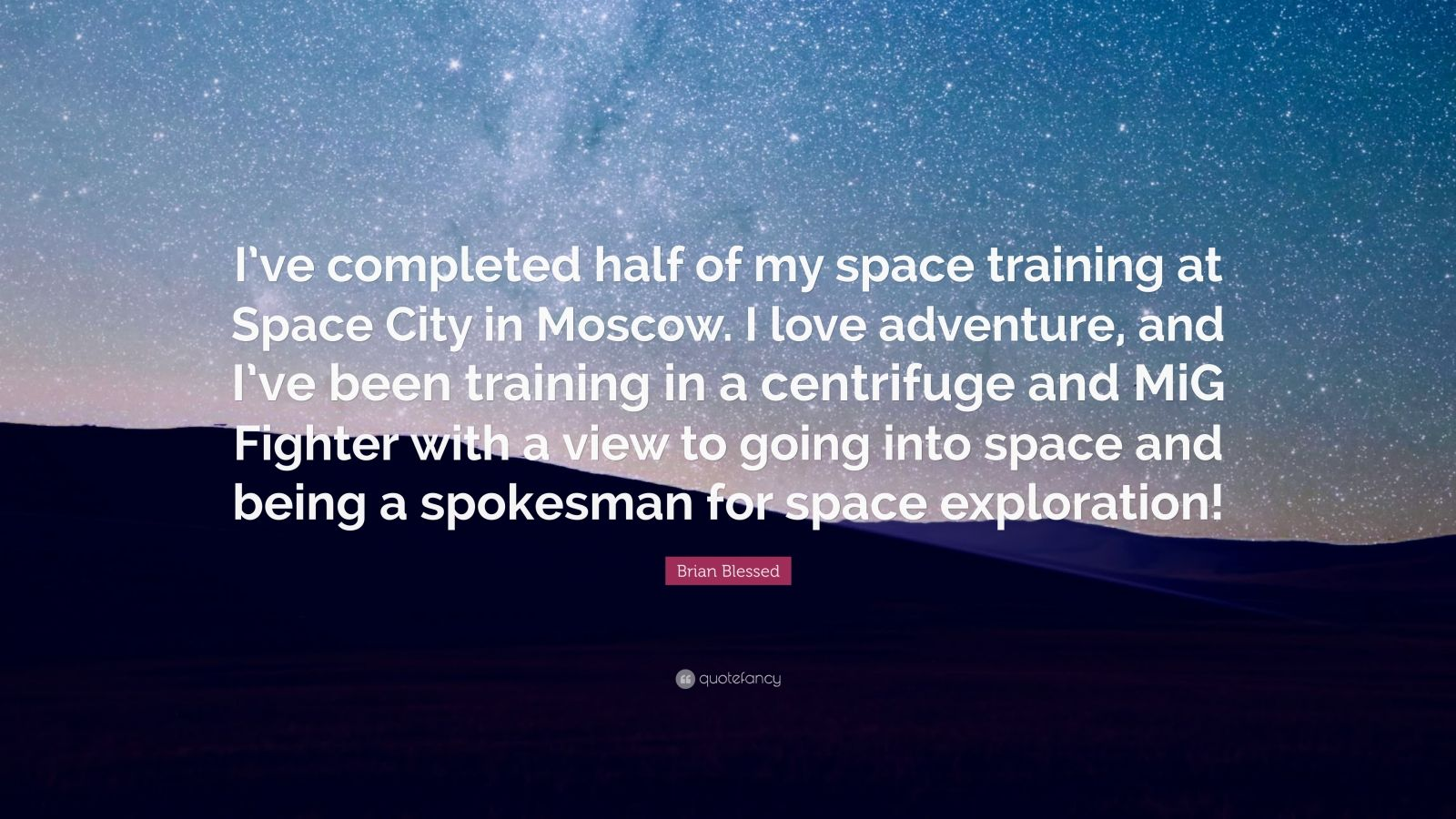 "Brian Blessed Quote: ""I've completed half of my space training at Space City in Moscow. I love adventure, and I've been training in a centrifuge and MiG Fighter with a view to going into space and being a spokesman for space exploration!"""