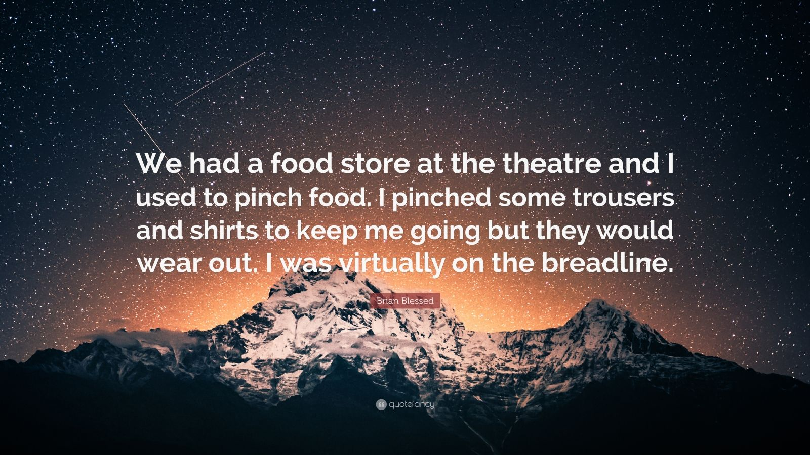 "Brian Blessed Quote: ""We had a food store at the theatre and I used to pinch food. I pinched some trousers and shirts to keep me going but they would wear out. I was virtually on the breadline."""