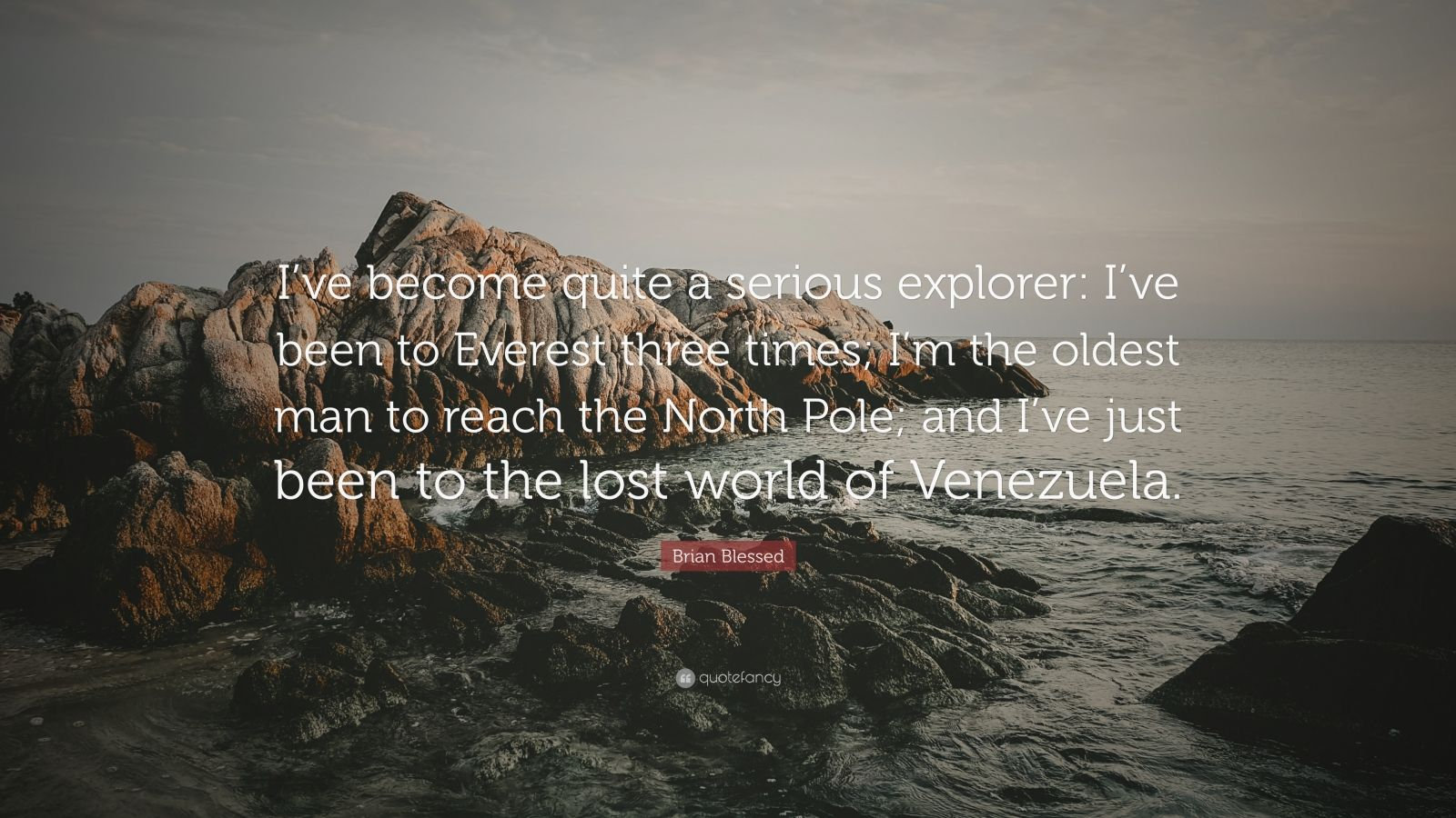 "Brian Blessed Quote: ""I've become quite a serious explorer: I've been to Everest three times; I'm the oldest man to reach the North Pole; and I've just been to the lost world of Venezuela."""
