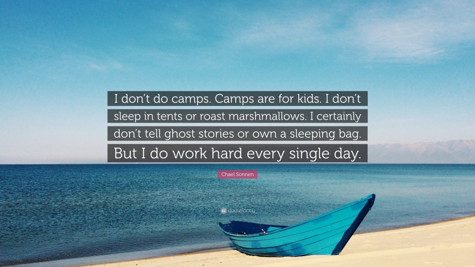 "Chael Sonnen Quote: ""I don't do camps. Camps are for kids. I don't sleep in tents or roast marshmallows. I certainly don't tell ghost stories or own a sleeping bag. But I do work hard every single day."""