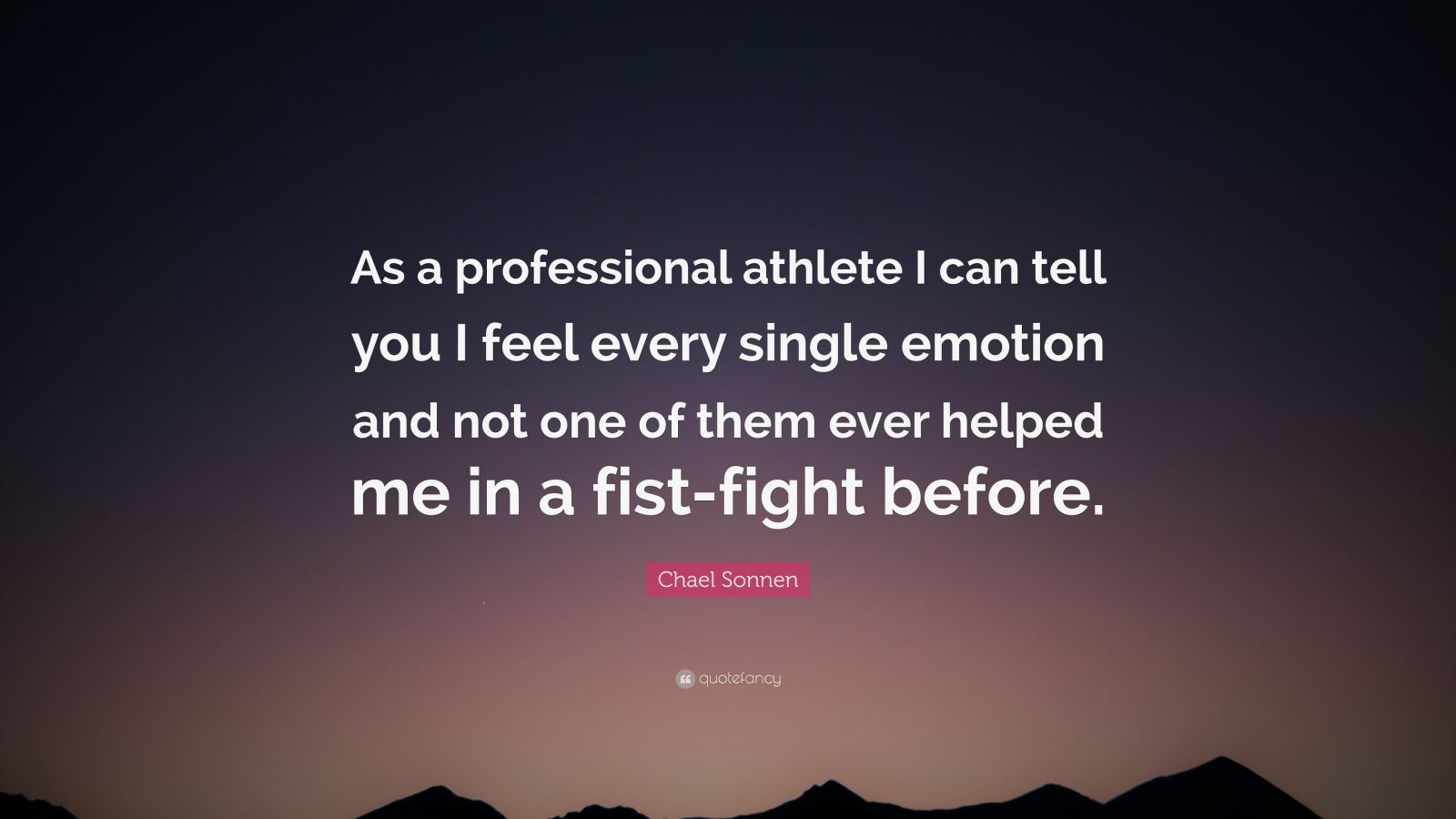 """Chael Sonnen Quote: """"As a professional athlete I can tell you I feel every single emotion and not one of them ever helped me in a fist-fight before."""""""