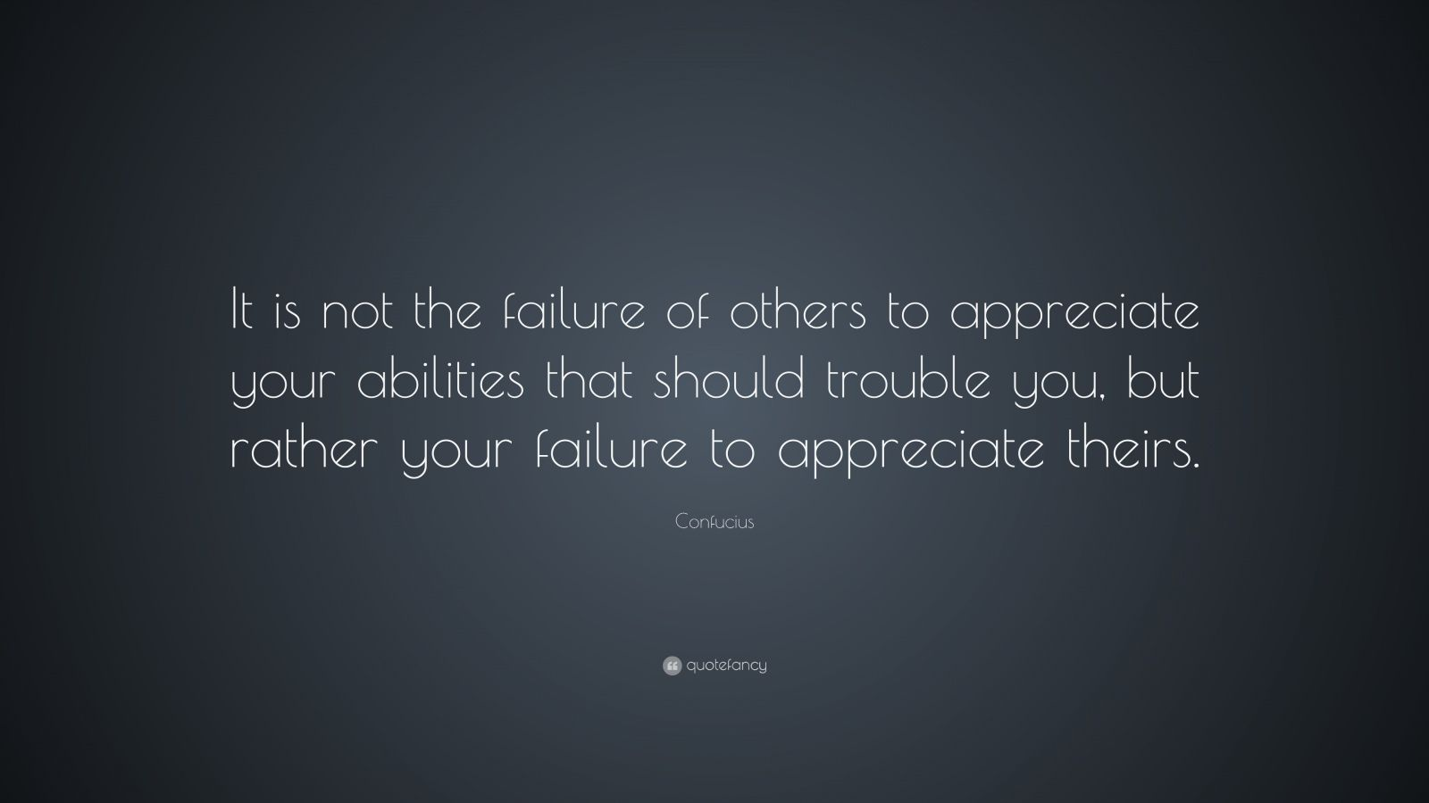 "Confucius Quote: ""It is not the failure of others to appreciate your abilities that should trouble you, but rather your failure to appreciate theirs."""