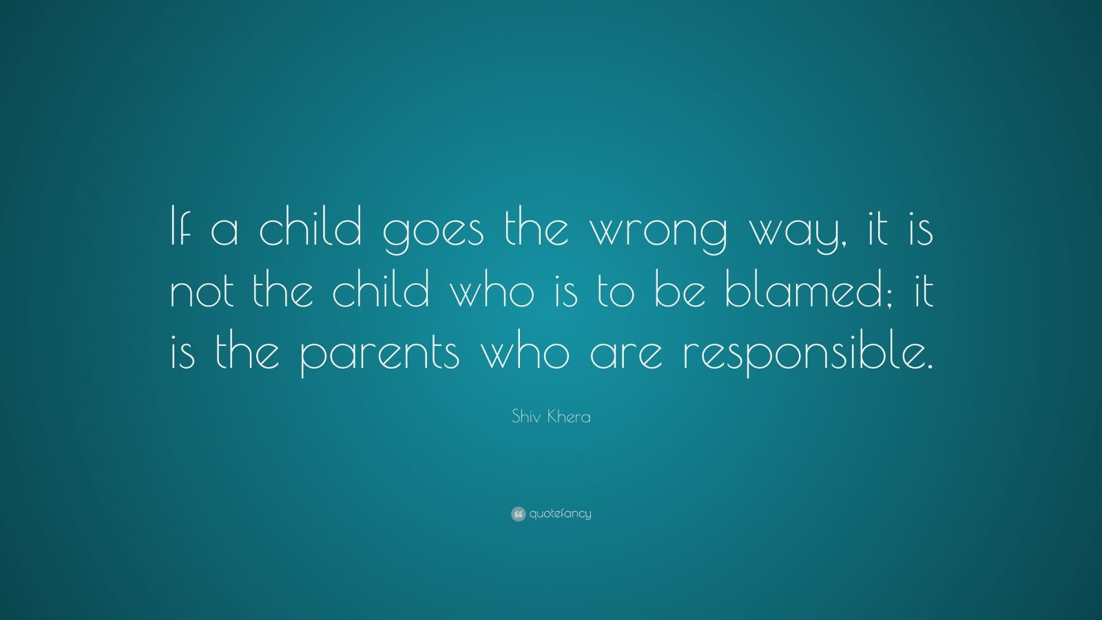 "Shiv Khera Quote: ""If a child goes the wrong way, it is not the child who is to be blamed; it is the parents who are responsible."""