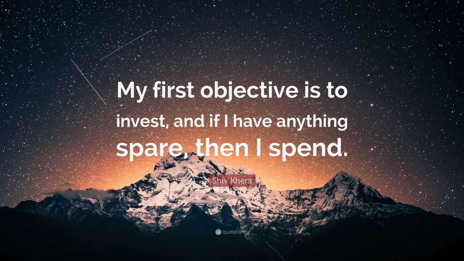 """Shiv Khera Quote: """"My first objective is to invest, and if I have anything spare, then I spend."""""""