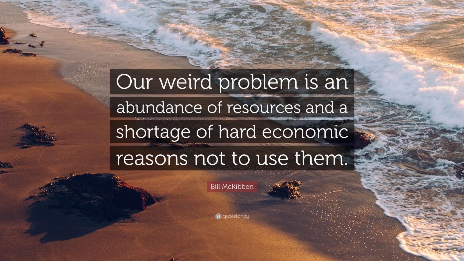 "Bill McKibben Quote: ""Our weird problem is an abundance of resources and a shortage of hard economic reasons not to use them."""