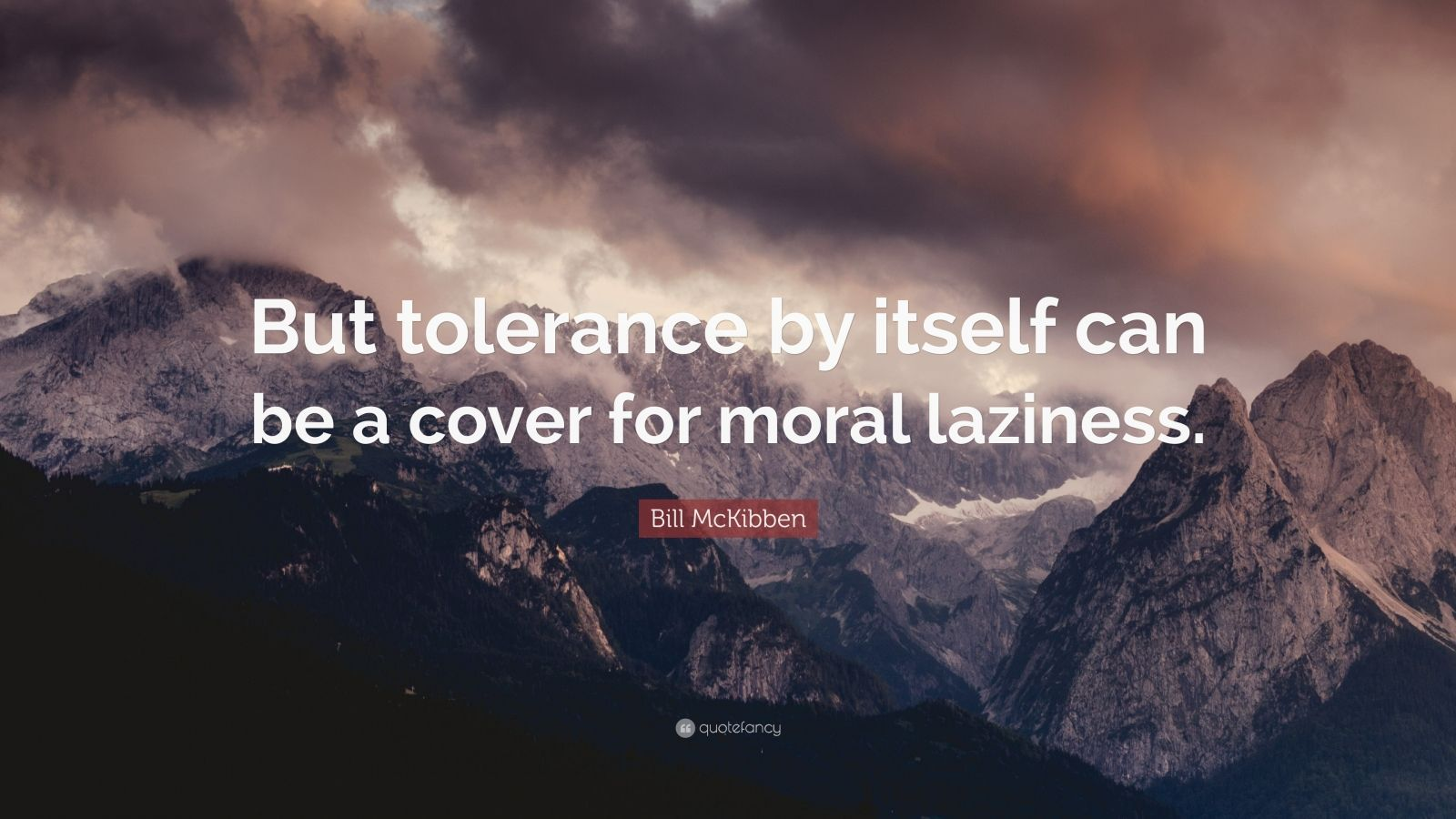 "Bill McKibben Quote: ""But tolerance by itself can be a cover for moral laziness."""