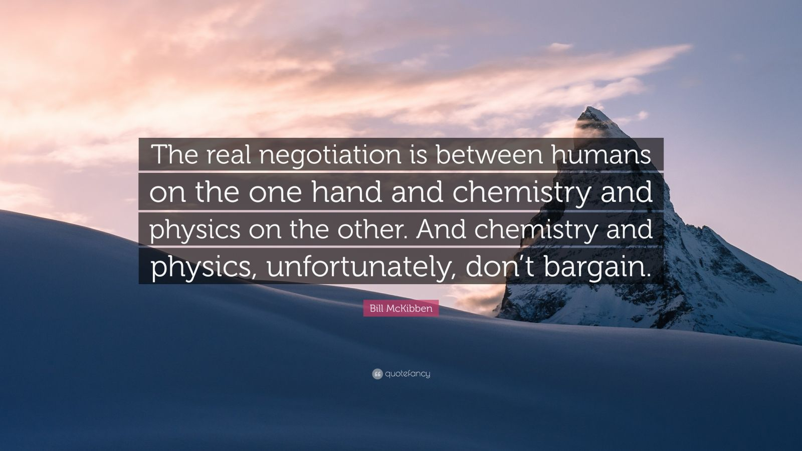 """Bill McKibben Quote: """"The real negotiation is between humans on the one hand and chemistry and physics on the other. And chemistry and physics, unfortunately, don't bargain."""""""