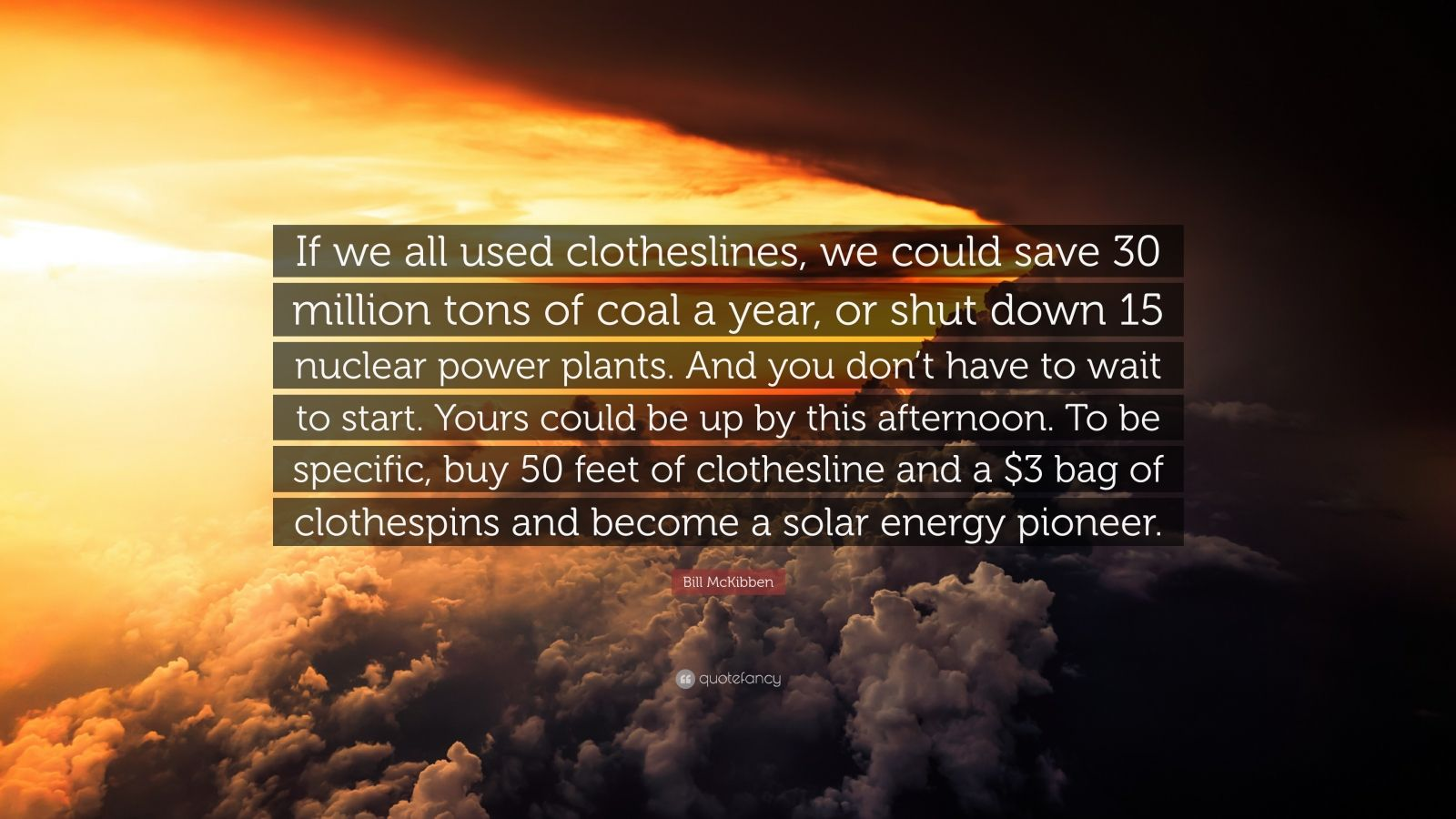"Bill McKibben Quote: ""If we all used clotheslines, we could save 30 million tons of coal a year, or shut down 15 nuclear power plants. And you don't have to wait to start. Yours could be up by this afternoon. To be specific, buy 50 feet of clothesline and a $3 bag of clothespins and become a solar energy pioneer."""