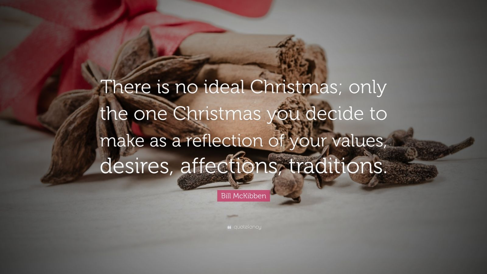 "Bill McKibben Quote: ""There is no ideal Christmas; only the one Christmas you decide to make as a reflection of your values, desires, affections, traditions."""