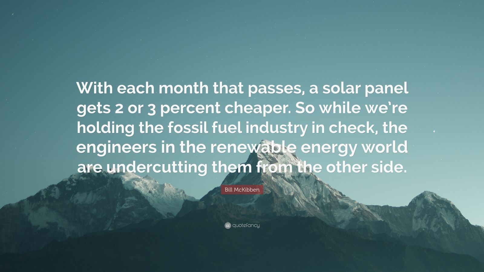 """Bill McKibben Quote: """"With each month that passes, a solar panel gets 2 or 3 percent cheaper. So while we're holding the fossil fuel industry in check, the engineers in the renewable energy world are undercutting them from the other side."""""""