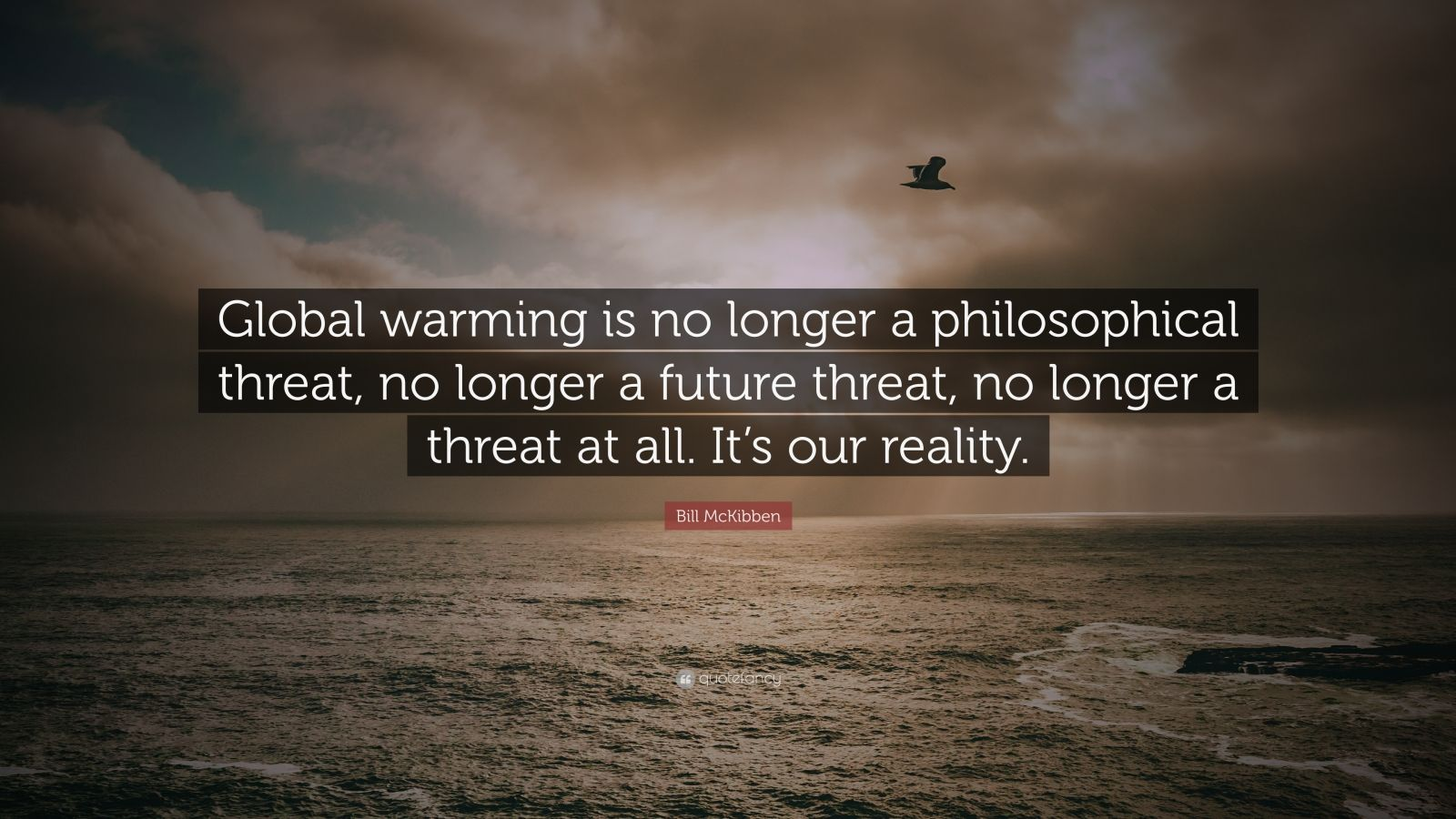 """Bill McKibben Quote: """"Global warming is no longer a philosophical threat, no longer a future threat, no longer a threat at all. It's our reality."""""""