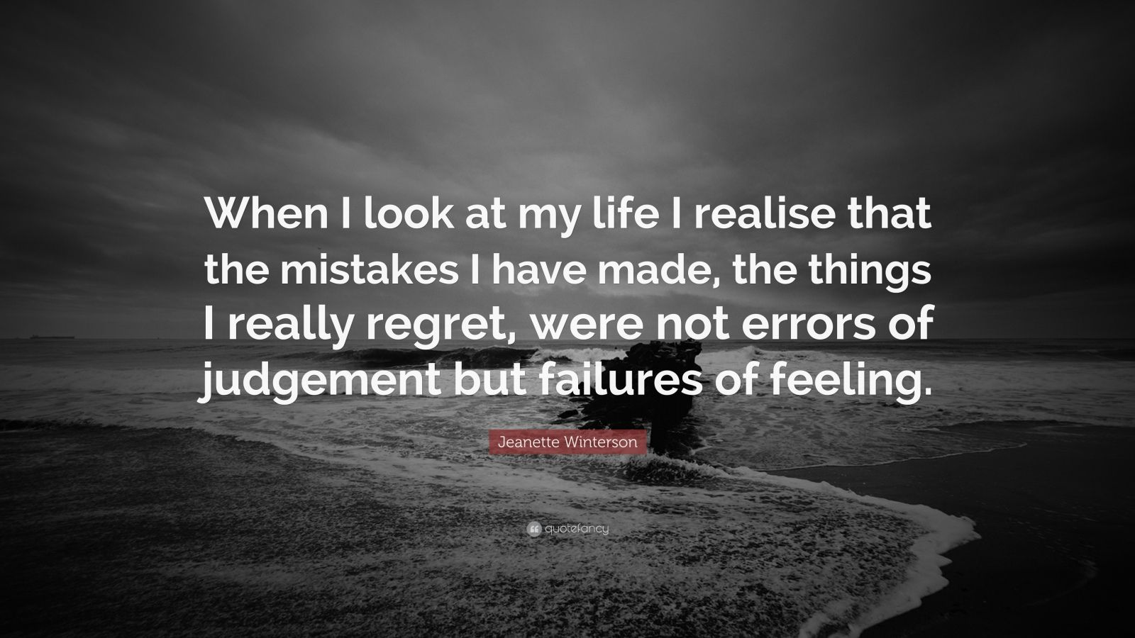 "Jeanette Winterson Quote: ""When I look at my life I realise that the mistakes I have made, the things I really regret, were not errors of judgement but failures of feeling."""