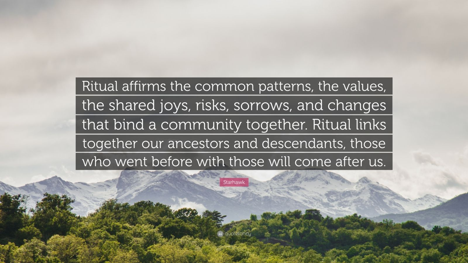 """Starhawk Quote: """"Ritual affirms the common patterns, the values, the shared joys, risks, sorrows, and changes that bind a community together. Ritual links together our ancestors and descendants, those who went before with those will come after us."""""""
