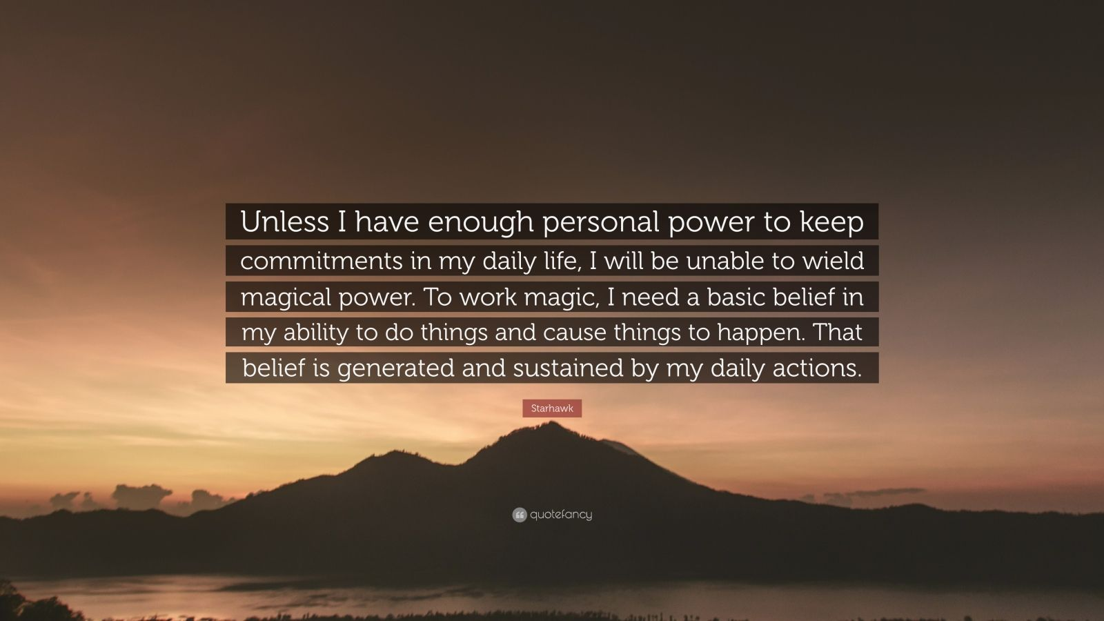"""Starhawk Quote: """"Unless I have enough personal power to keep commitments in my daily life, I will be unable to wield magical power. To work magic, I need a basic belief in my ability to do things and cause things to happen. That belief is generated and sustained by my daily actions."""""""