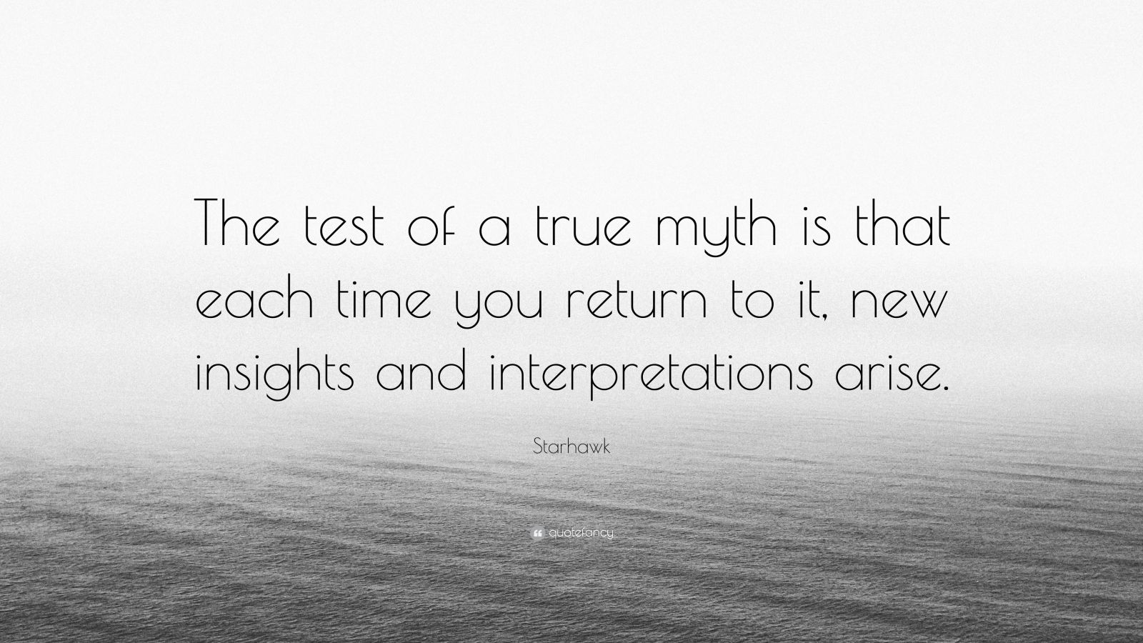 "Starhawk Quote: ""The test of a true myth is that each time you return to it, new insights and interpretations arise."""