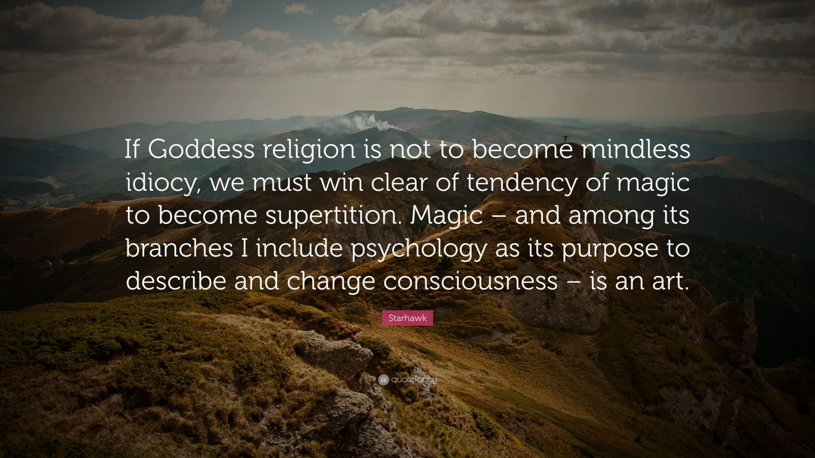 """Starhawk Quote: """"If Goddess religion is not to become mindless idiocy, we must win clear of tendency of magic to become supertition. Magic – and among its branches I include psychology as its purpose to describe and change consciousness – is an art."""""""
