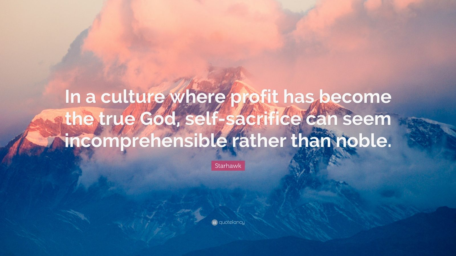 "Starhawk Quote: ""In a culture where profit has become the true God, self-sacrifice can seem incomprehensible rather than noble."""