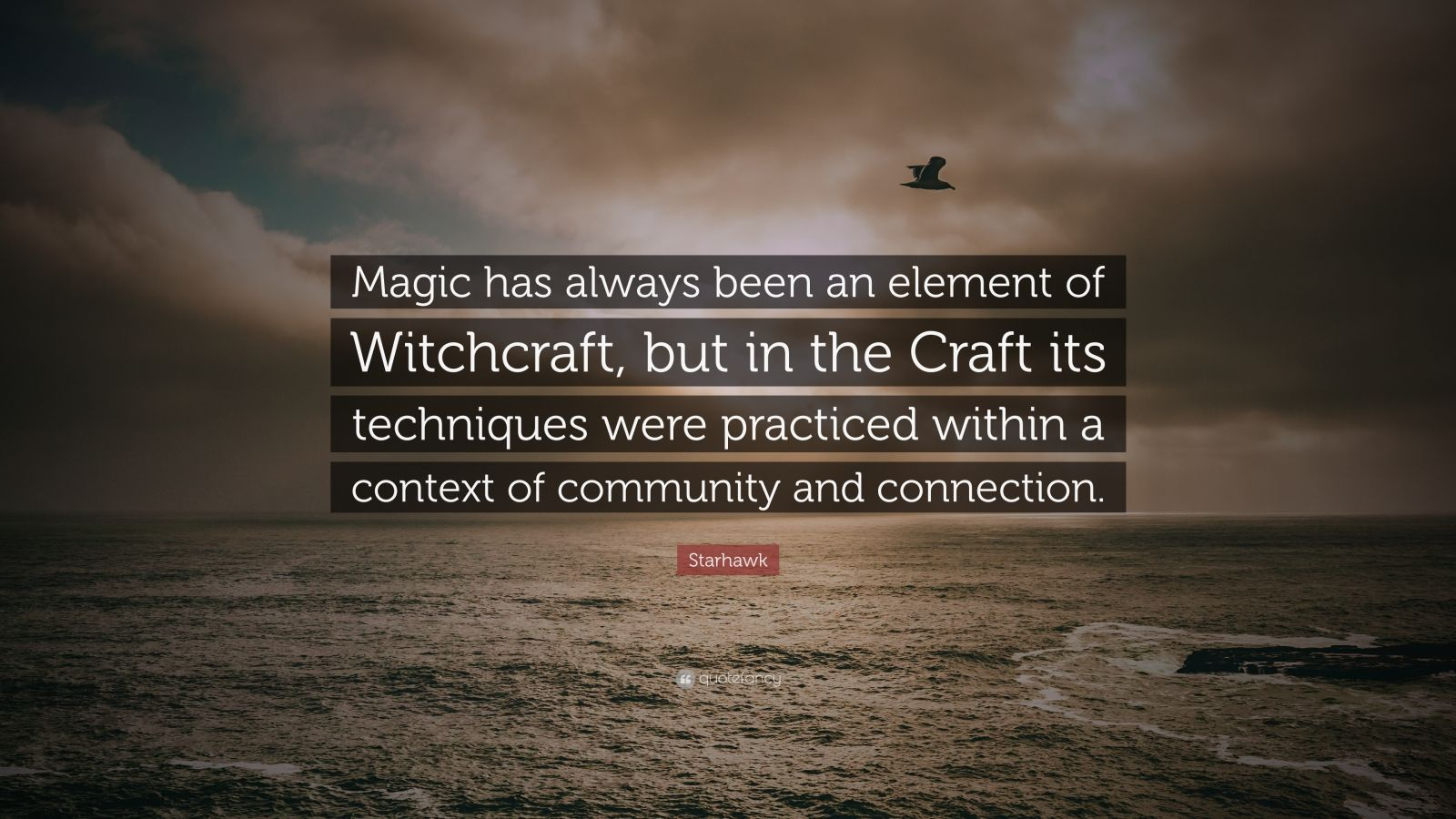 """Starhawk Quote: """"Magic has always been an element of Witchcraft, but in the Craft its techniques were practiced within a context of community and connection."""""""