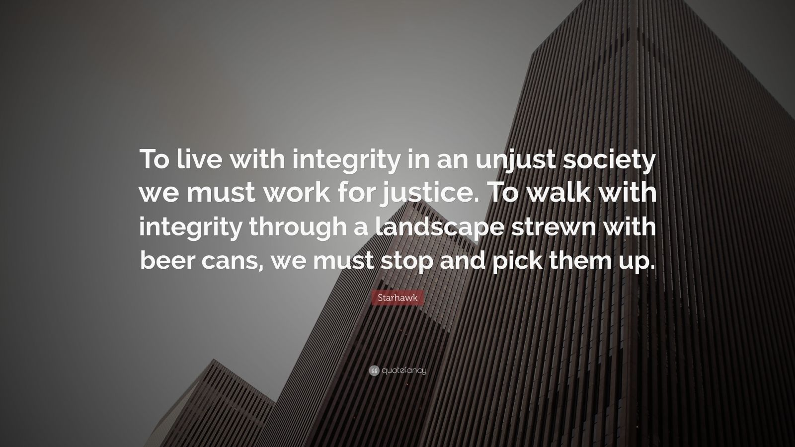 "Starhawk Quote: ""To live with integrity in an unjust society we must work for justice. To walk with integrity through a landscape strewn with beer cans, we must stop and pick them up."""