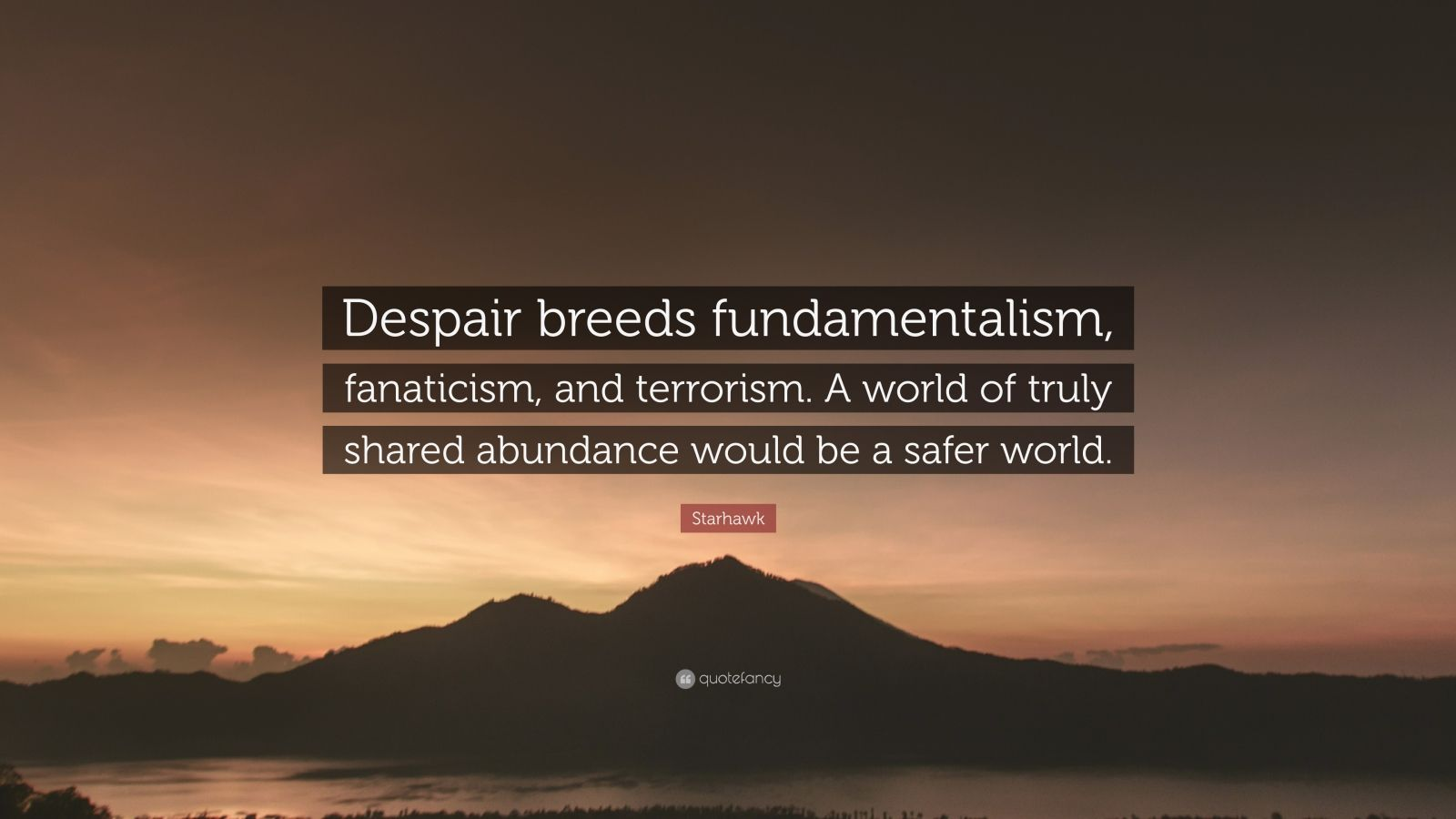 """Starhawk Quote: """"Despair breeds fundamentalism, fanaticism, and terrorism. A world of truly shared abundance would be a safer world."""""""