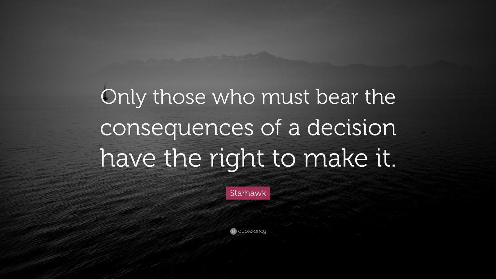"""Starhawk Quote: """"Only those who must bear the consequences of a decision have the right to make it."""""""