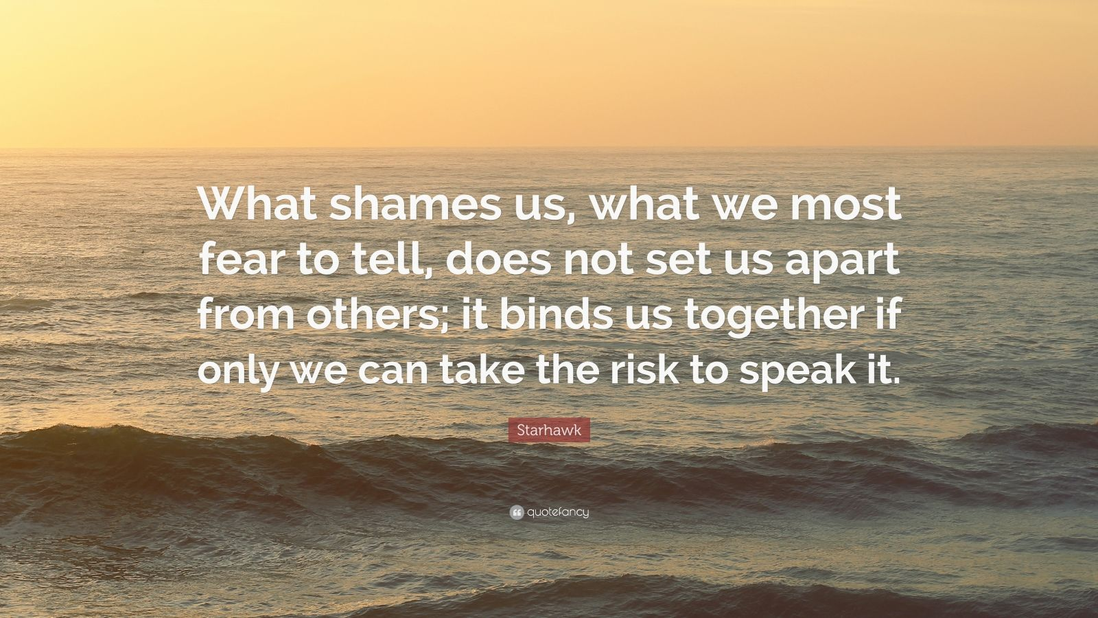 """Starhawk Quote: """"What shames us, what we most fear to tell, does not set us apart from others; it binds us together if only we can take the risk to speak it."""""""
