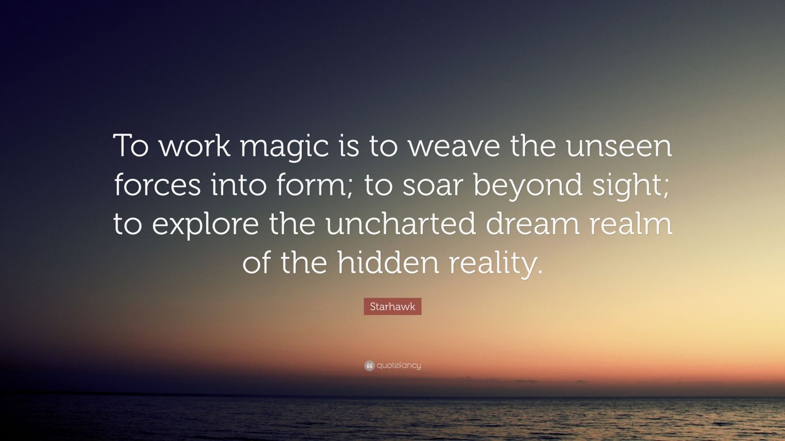 """Starhawk Quote: """"To work magic is to weave the unseen forces into form; to soar beyond sight; to explore the uncharted dream realm of the hidden reality."""""""