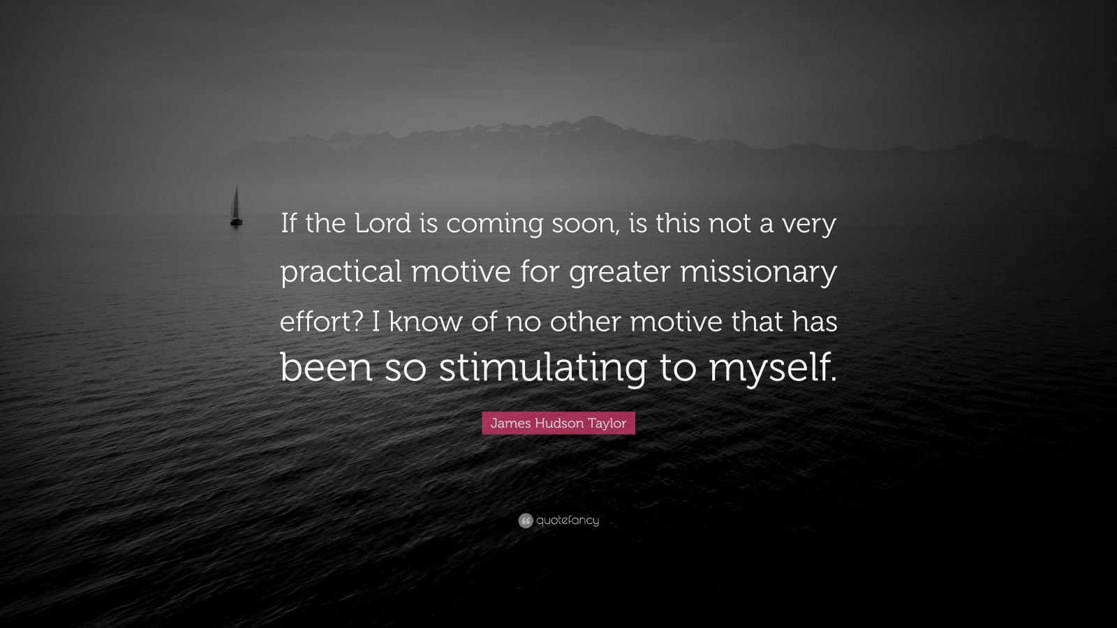 James Hudson Taylor Quote If The Lord Is Coming Soon Is This Not A Very Practical Motive For Greater Missionary Effort I Know Of No Other Motive 7 Wallpapers Quotefancy