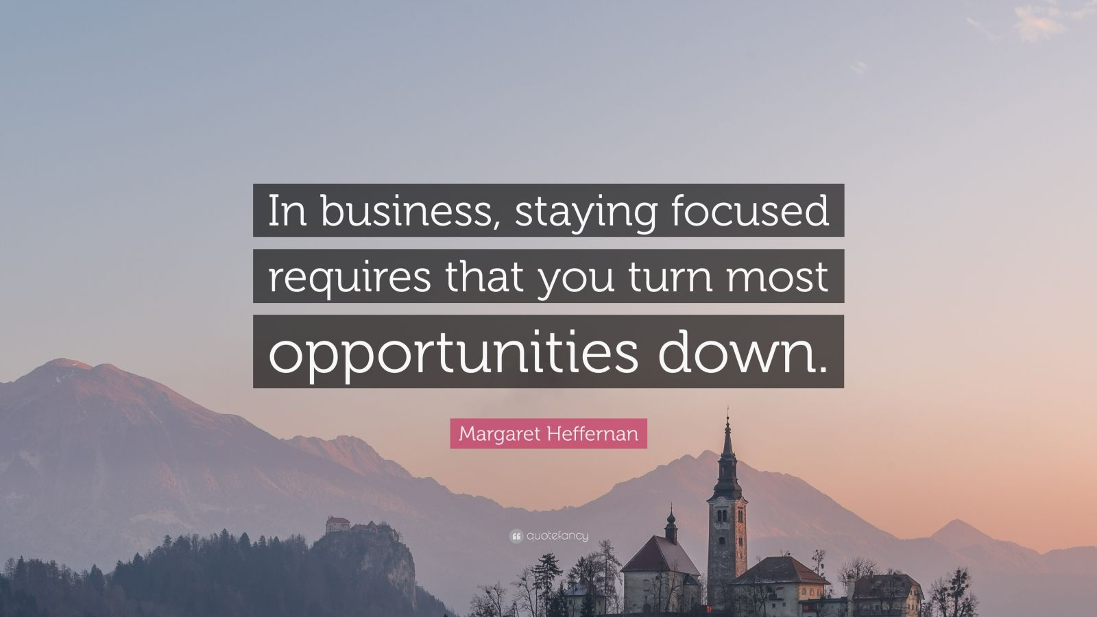 """Margaret Heffernan Quote: """"In business, staying focused requires that you turn most opportunities down."""""""