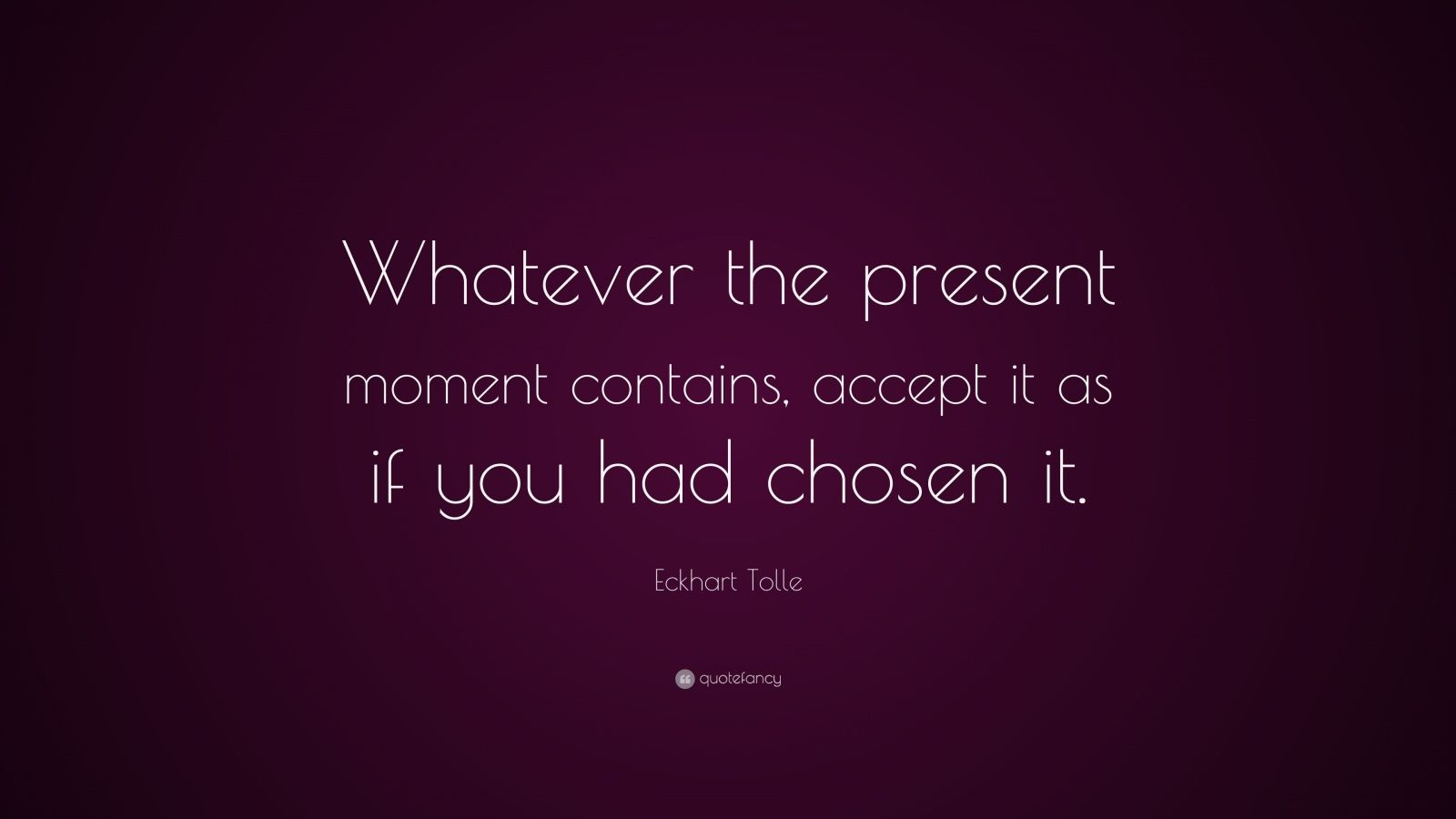 "Eckhart Tolle Quote: ""Whatever the present moment contains, accept it as if you had chosen it."""