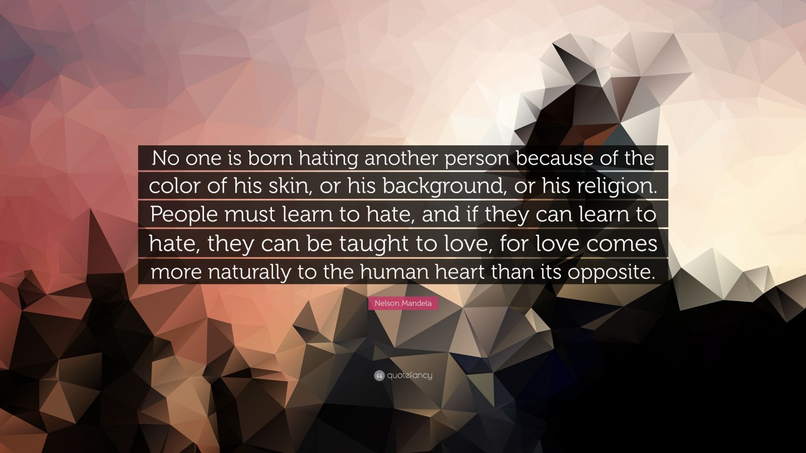 "Nelson Mandela Quote: ""No one is born hating another person because of the color of his skin, or his background, or his religion. People must learn to hate, and if they can learn to hate, they can be taught to love, for love comes more naturally to the human heart than its opposite."""