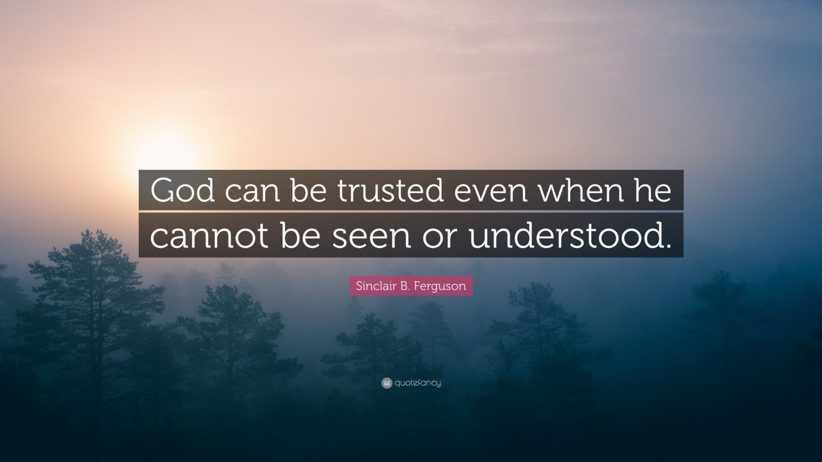 """Sinclair B. Ferguson Quote: """"God can be trusted even when he cannot be seen or understood."""""""