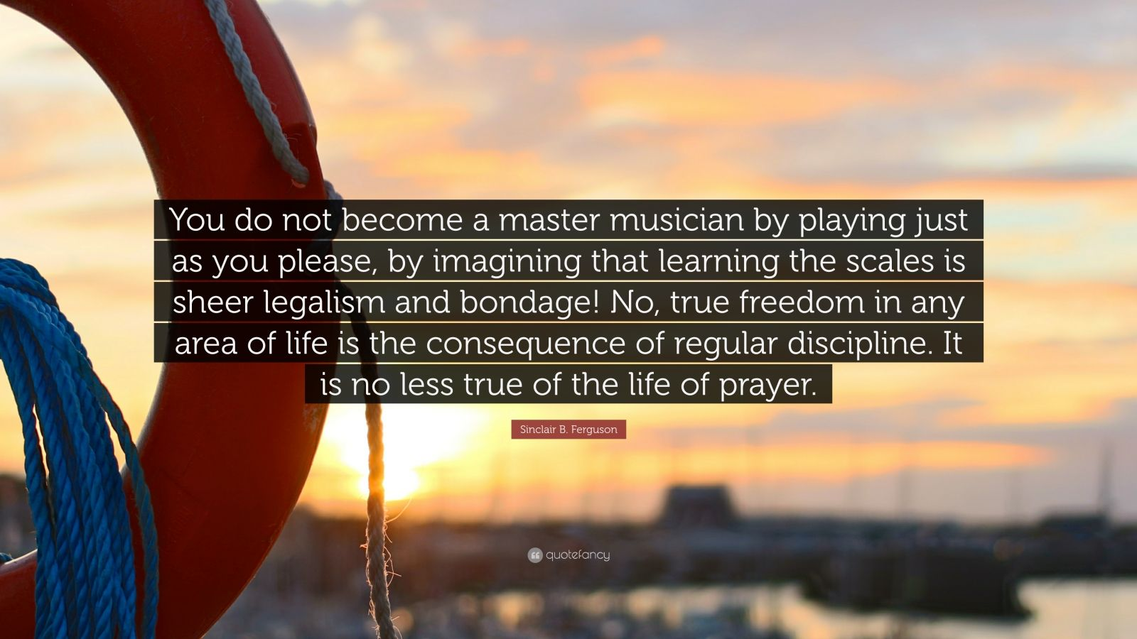 "Sinclair B. Ferguson Quote: ""You do not become a master musician by playing just as you please, by imagining that learning the scales is sheer legalism and bondage! No, true freedom in any area of life is the consequence of regular discipline. It is no less true of the life of prayer."""