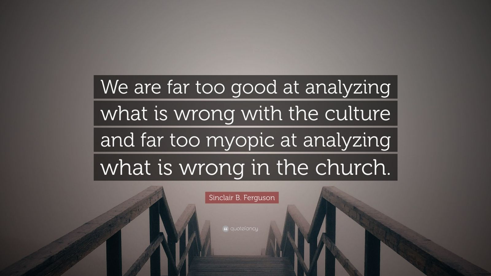 """Sinclair B. Ferguson Quote: """"We are far too good at analyzing what is wrong with the culture and far too myopic at analyzing what is wrong in the church."""""""