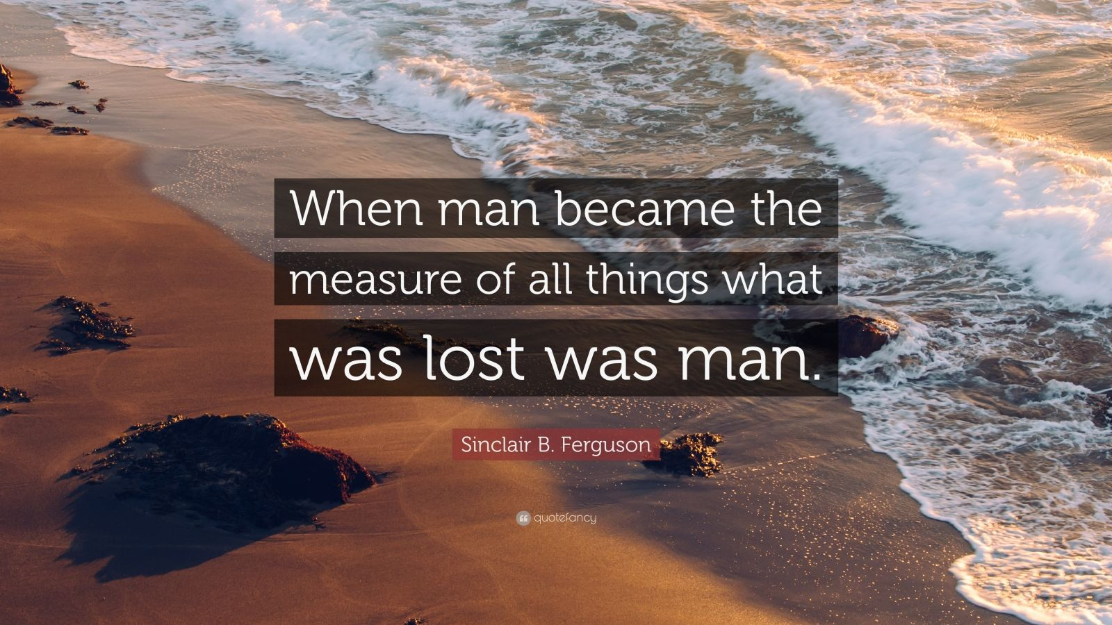 """Sinclair B. Ferguson Quote: """"When man became the measure of all things what was lost was man."""""""