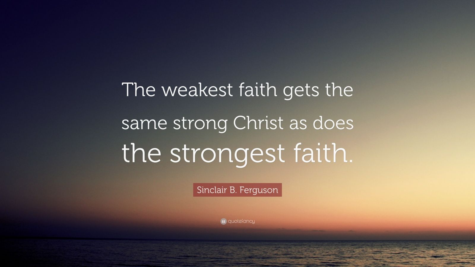 "Sinclair B. Ferguson Quote: ""The weakest faith gets the same strong Christ as does the strongest faith."""