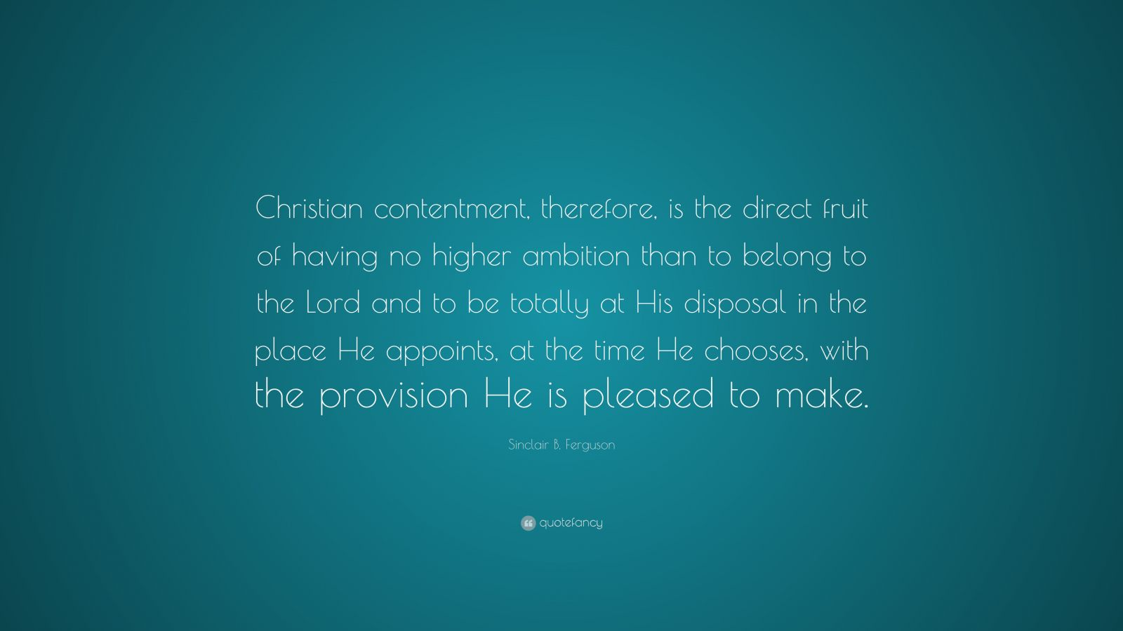 """Sinclair B. Ferguson Quote: """"Christian contentment, therefore, is the direct fruit of having no higher ambition than to belong to the Lord and to be totally at His disposal in the place He appoints, at the time He chooses, with the provision He is pleased to make."""""""