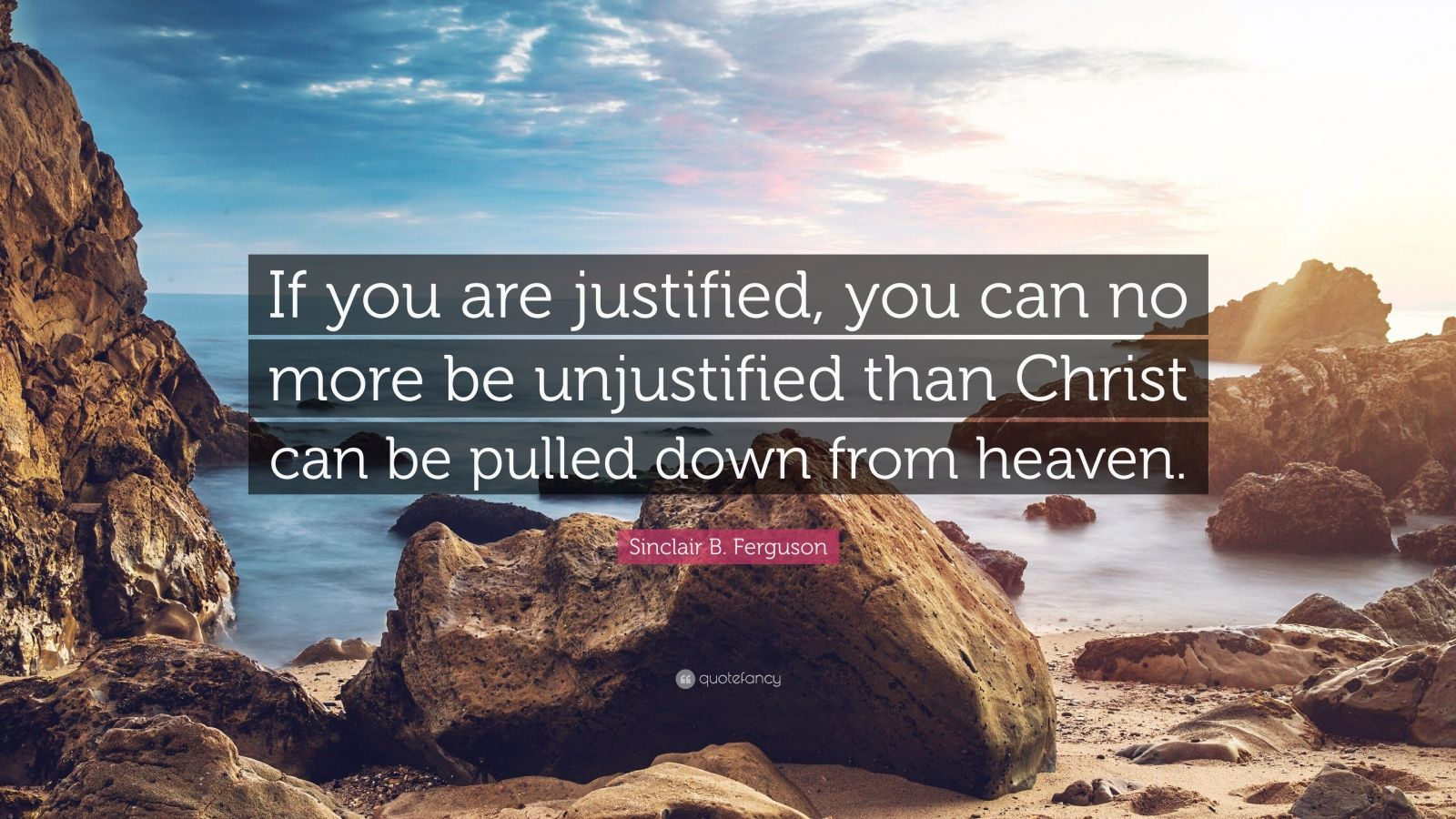 "Sinclair B. Ferguson Quote: ""If you are justified, you can no more be unjustified than Christ can be pulled down from heaven."""