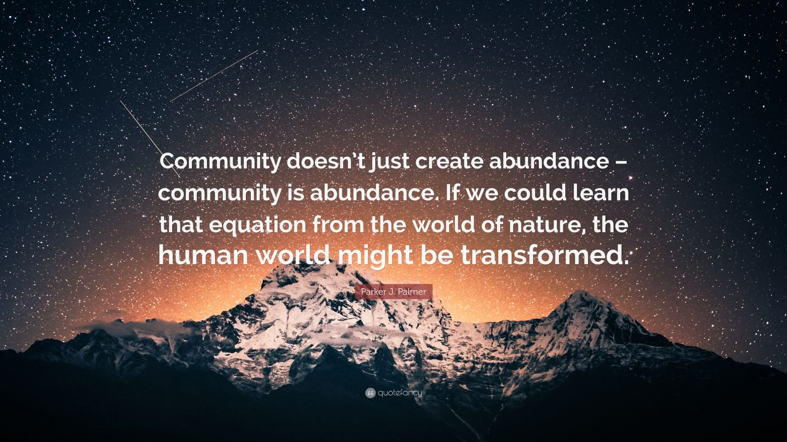 """Parker J. Palmer Quote: """"Community doesn't just create abundance – community is abundance. If we could learn that equation from the world of nature, the human world might be transformed."""""""