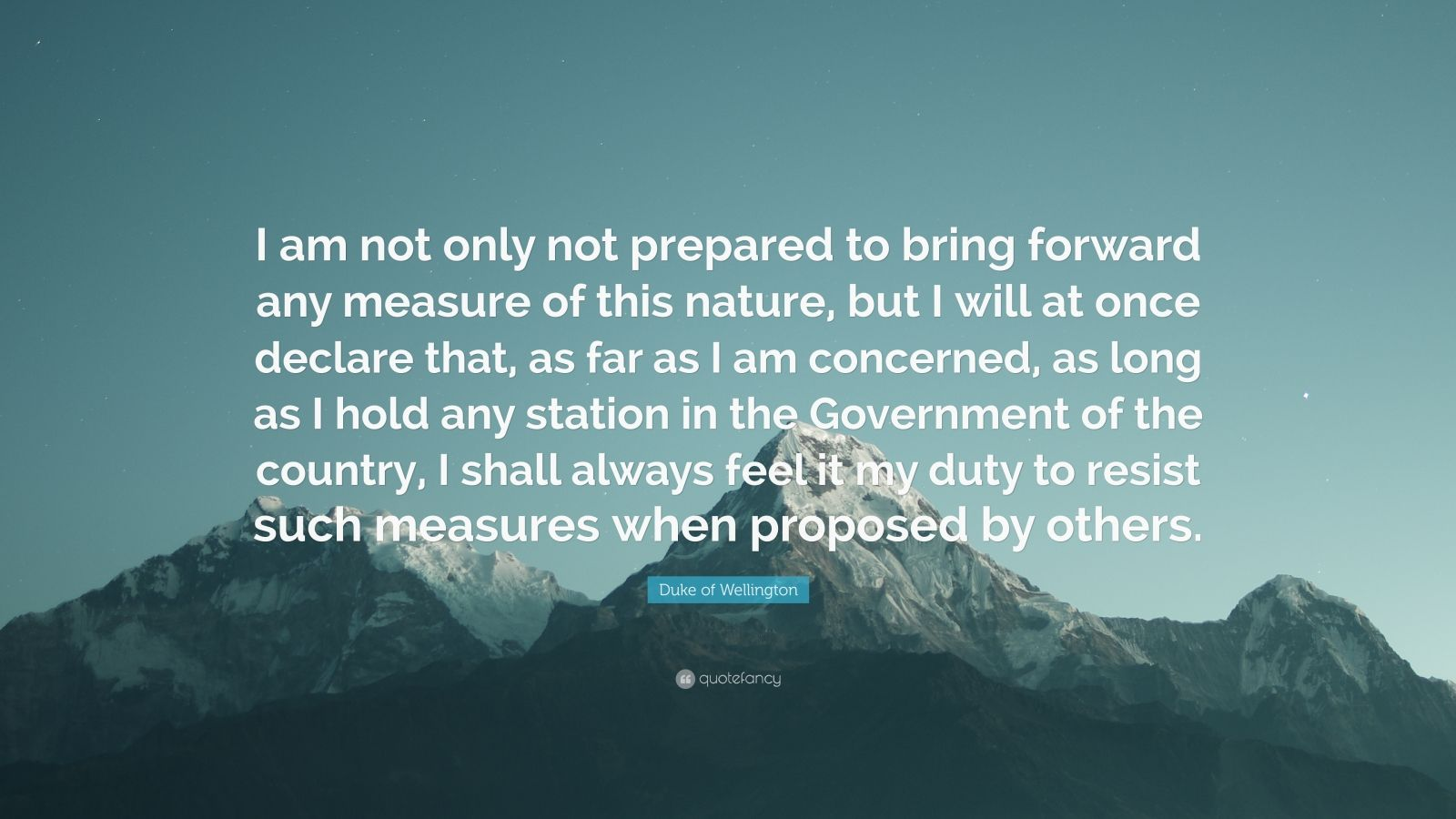 """Duke of Wellington Quote: """"I am not only not prepared to bring forward any measure of this nature, but I will at once declare that, as far as I am concerned, as long as I hold any station in the Government of the country, I shall always feel it my duty to resist such measures when proposed by others."""""""