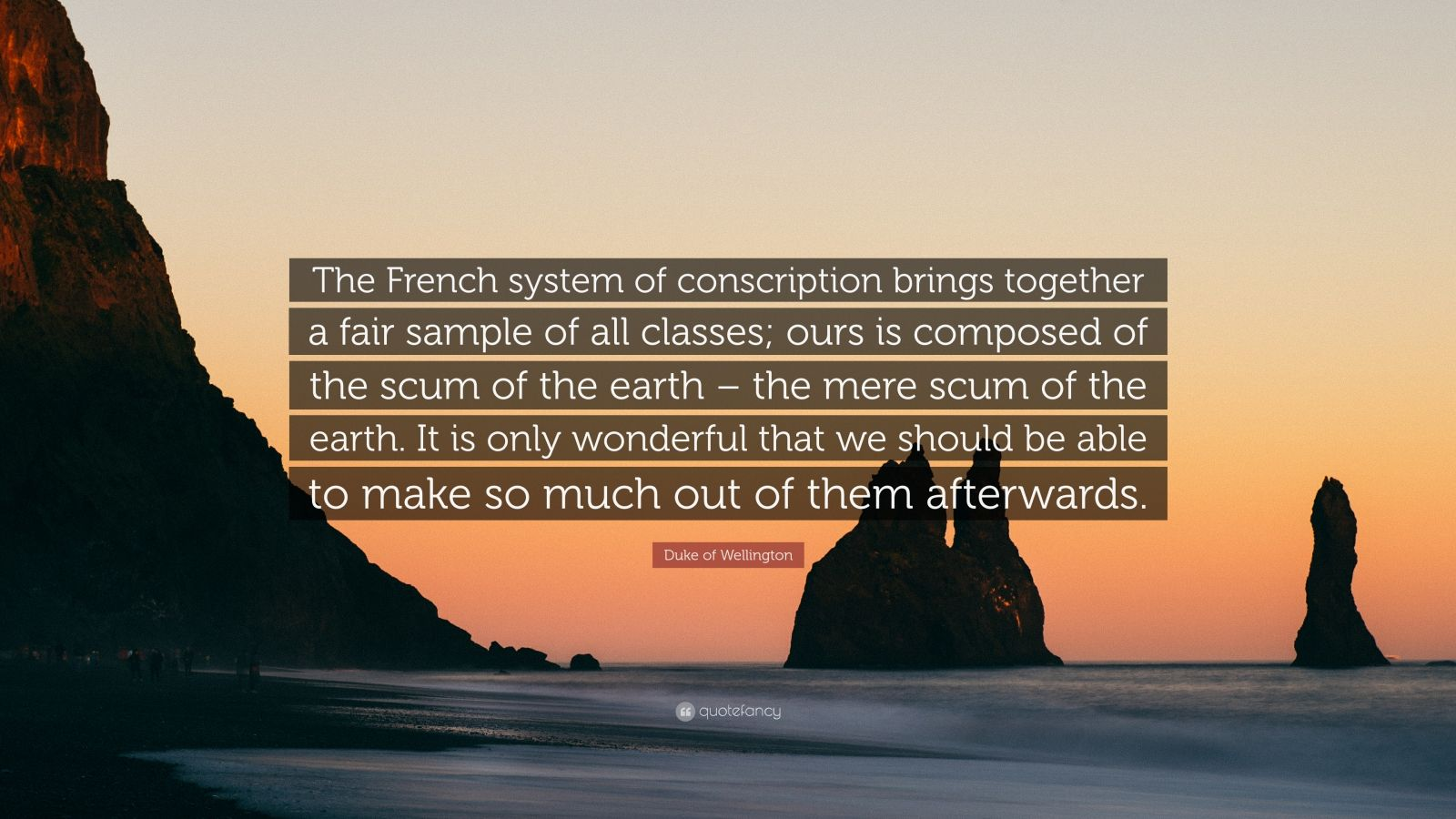 """Duke of Wellington Quote: """"The French system of conscription brings together a fair sample of all classes; ours is composed of the scum of the earth – the mere scum of the earth. It is only wonderful that we should be able to make so much out of them afterwards."""""""