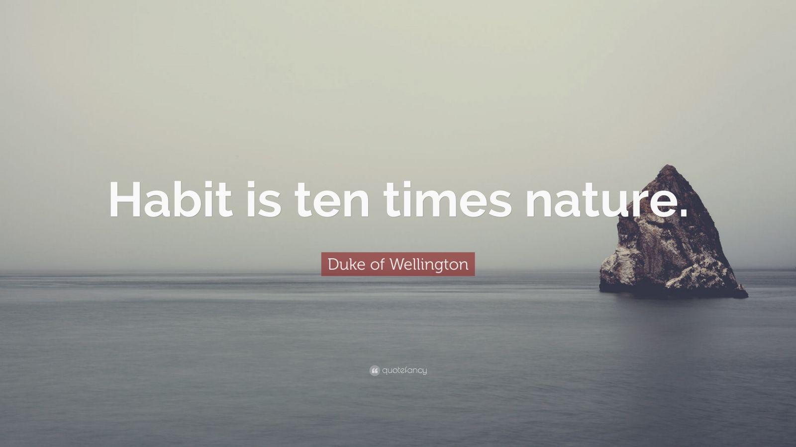 "Duke of Wellington Quote: ""Habit is ten times nature."""