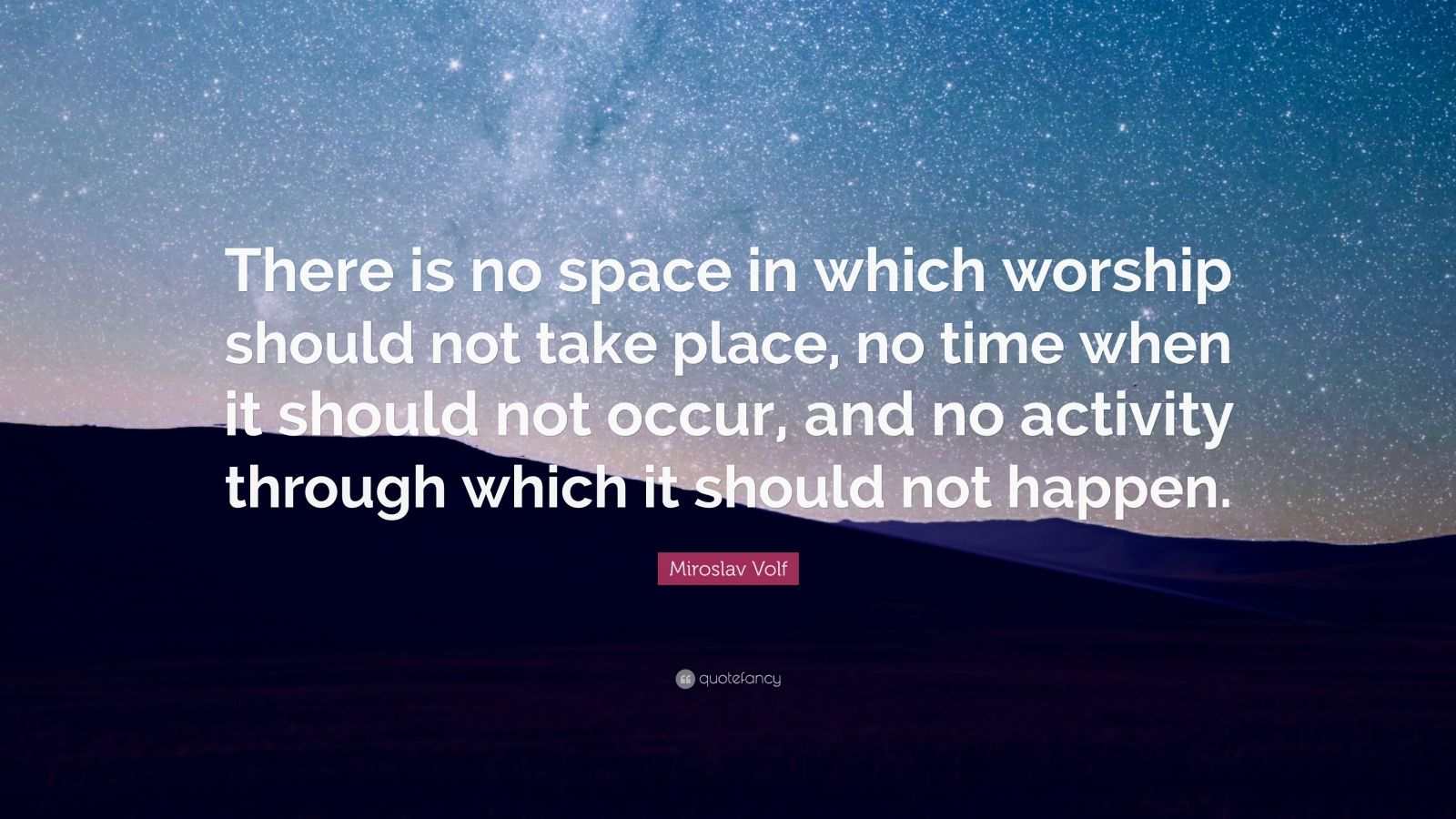 """Miroslav Volf Quote: """"There is no space in which worship should not take place, no time when it should not occur, and no activity through which it should not happen."""""""