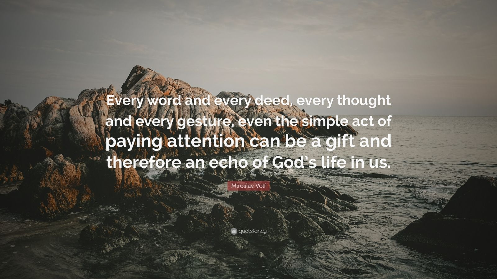 """Miroslav Volf Quote: """"Every word and every deed, every thought and every gesture, even the simple act of paying attention can be a gift and therefore an echo of God's life in us."""""""