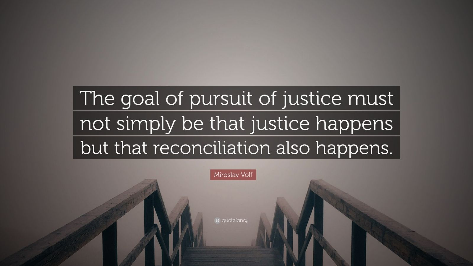 "Miroslav Volf Quote: ""The goal of pursuit of justice must not simply be that justice happens but that reconciliation also happens."""