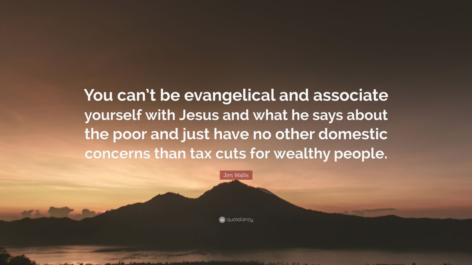 """Jim Wallis Quote: """"You can't be evangelical and associate yourself with Jesus and what he says about the poor and just have no other domestic concerns than tax cuts for wealthy people."""""""