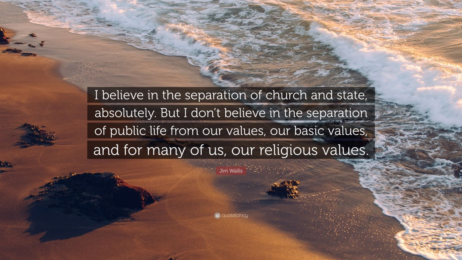 """Jim Wallis Quote: """"I believe in the separation of church and state, absolutely. But I don't believe in the separation of public life from our values, our basic values, and for many of us, our religious values."""""""