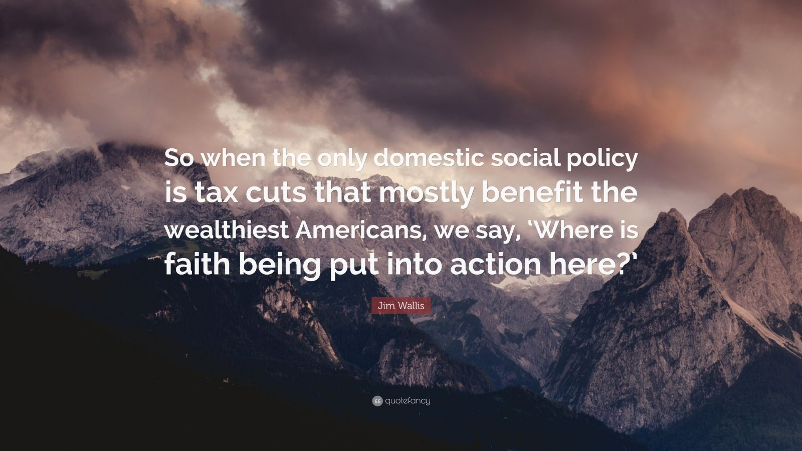 "Jim Wallis Quote: ""So when the only domestic social policy is tax cuts that mostly benefit the wealthiest Americans, we say, 'Where is faith being put into action here?'"""