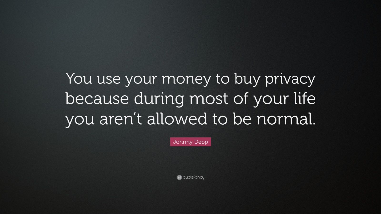 """Johnny Depp Quote: """"You use your money to buy privacy because during most of your life you aren't allowed to be normal."""""""