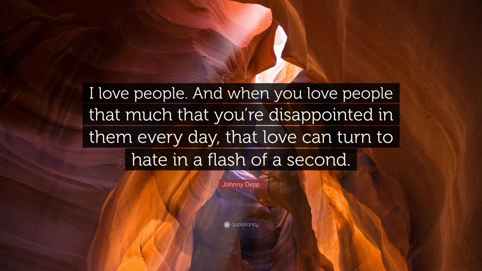 """Johnny Depp Quote: """"I love people. And when you love people that much that you're disappointed in them every day, that love can turn to hate in a flash of a second."""""""